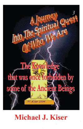 Picture of A Journey Into The Spiritual Quest of Who We Are - Book 3: The Knowledge that was once Forbidden by some of the Ancient Beings By Michael Kiser (Paperback)